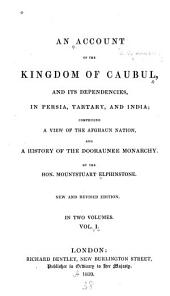 An Account of the Kingdom of Caubul, and Its Dependencies, in Persia, Tartary, and India: A View of the Afghaun Nation, and a History of the Dooraunee Monarchy ...