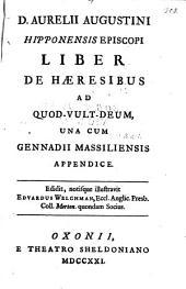 D. Aurelii Augustini Hipponensis Episcopi Liber de hæresibus ad quod-vult-deum,: una cum Gennadii Massiliensis appendice
