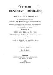 British Mezzotinto Portraits: Being a Descriptive Catalogue of These Engravings from the Introduction of the Art to the Early Part of the Present Century. Arranged According to the Engravers; the Inscriptions Given at Full Length; and the Variations of State Precisely Set Forth; Accompanied by Biographical Notes, and Appendix of a Selection of the Prices Produced at Public Sales by Some of the Specimens, Down to the Present Time, Part 1