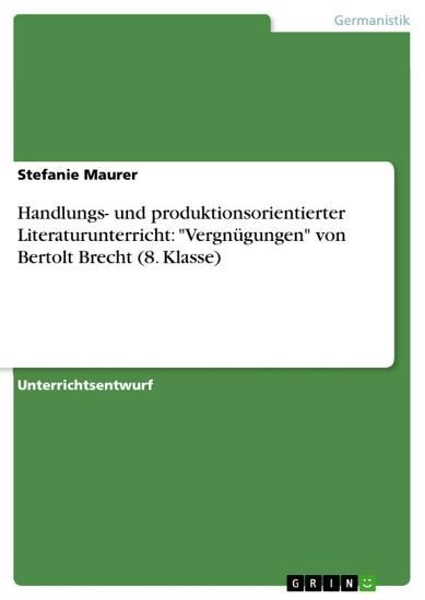 Handlungs  und produktionsorientierter Literaturunterricht   Vergn  gungen  von Bertolt Brecht  8  Klasse  PDF