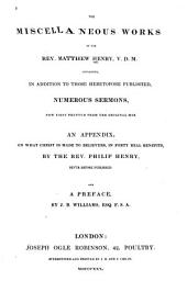 The Miscellaneous Works of the Rev. Matthew Henry: Containing, in Addition to Those Heretofore Published, Numberous Sermons, Now First Printed from the Original Manuscript; an Appendix, on What Christ is Made to Believers, in Forty Real Benefits