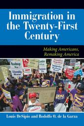 U.S. Immigration in the Twenty-First Century: Making Americans, Remaking America