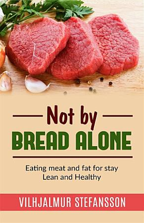 Not by bread alone   Eating meat and fat for stay Lean and Healthy PDF
