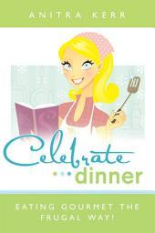 Celebrate Dinner!: Eating Gourmet the Frugal Way