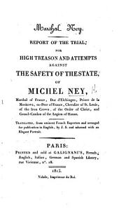 Marshal Ney. Report of the Trial, for High Treason and attempts against the safety of the State, of M. Ney ... Translated from eminent French Reporters ... by J. S., etc