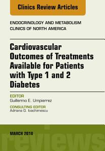 Cardiovascular Outcomes of Treatments Available for Patients with Type 1 and 2 Diabetes  an Issue of Endocrinology and Metabolism Clinics of North America  E Book