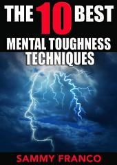 The 10 Best Mental Toughness Techniques: How to Develop Self-Confidence, Self-Discipline, Assertiveness, and Courage in Business, Sports and Health