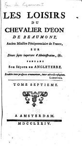 Les Loisirs Du Chevalier D'Eon de Beaumont ...: Sur Divers Sujets Importans D'administration, &c. Pendant Son Séjour en Angleterre, Volume 7