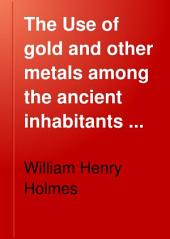 The Use of Gold and Other Metals Among the Ancient Inhabitants of Chiriqui, Isthmus of Darien