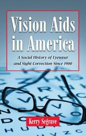 Vision Aids in America: A Social History of Eyewear and Sight Correction Since 1900