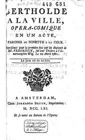 Bertholde à la ville: opéra-comique en un acte, parodie de Ninette à la cour, Représenté pour la première fois par les enfants de Mr. Frederick, sur leur théâtre à l'Overtoomsche weg, le 22 Avril 1761