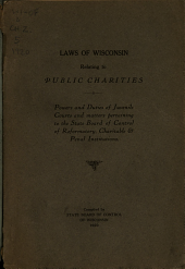 Laws of Wisconsin Relating to Public Charities: Powers and Duties of Juvenile Courts and Matters Pertaining to the State Board of Control of Reformatory, Charitable & Penal Institutions