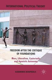 Freedom After the Critique of Foundations: Marx, Liberalism, Castoriadis and Agonistic Autonomy