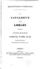 Bibliotheca Parrianna: A catalogue of the library of the late reverend and learned Samuel Parr ...