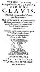Antiquissimȩ Hippocraticae medicinae clavis, manuali experientia in naturae fontibus elaborata: qua per ignem & aquam inaudita methodo, occulta naturae & artis ... manifesta fiunt ...