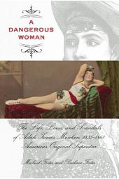 Dangerous Woman: The Life, Loves, and Scandals of Adah Isaacs Menken, 1835-1868, America's Original Superstar