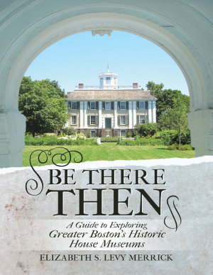 Be There Then  A Guide to Exploring Greater Boston s Historic House Museums