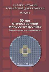50 лет отечественной микроэлектронике. Краткие основы и история развития. Выпуск 5