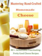 Mastering Hand-Crafted Homemade Cheeses: 80 + Achievable Fascinating Pretty Good Cheese Recipes