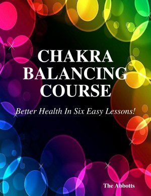 Chakra Balancing Course   Better Health In Six Easy Lessons