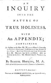An inquiry into the Nature of True Holiness. With an appendix, containing an Answer to ... W. Hart's Remarks on President Edwards's Dissertation on the Nature of true Virtue; and brief Remarks on some things, Mr. [M.] Mather has lately published (in the piece entitled, The Visible Church in covenant with God, further illustrated). Also an Answer to Mr. Hemmenway's Vindication, etc