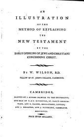 An Illustration of the Method of Explaining the New Testament by the Early Opinions of Jews and Christians Concerning Christ. By W. Wilson, ...