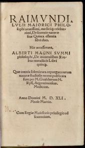 Raimundi Lullii De secretis naturae sive quinta essentia: libri duo. His accesserunt Alberti magni de mineralibus et rebus metallicis libri quinque