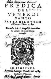 Predica del venerdi santo fatta nel duomo di Fiorenza, l'anno 1585. Dal molto r.p.f. Vangelista Marcellino de' minori osseruanti di San Francesco