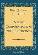 Railway Corporations as Public Servants (Classic Reprint)
