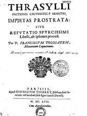 Thrasylli... impietas prostrata: sive refutatio spurcissimi libelli, ab ipsomet procusi. Per P. Franciscum Tolosatem, minoritam capucinum