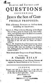 Useful and Important Questions Concerning Jesus the Son of God Freely Proposed: With a Humble Attempt to Answer Them According to Scripture ... To which is Added, A Charitable Essay on the True Importance of Any Human Schemes to Explain the Sacred Doctrine of the Trinity