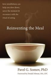 Reinventing the Meal: How Mindfulness Can Help You Slow Down, Savor the Moment, and Reconnect with the Ritual of Eating