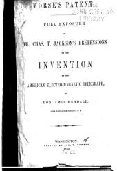 Morse's Patent: Full Exposure of Dr. Chas. T. Jackson's Pretensions to the Invention of the American Electro-magnetic Telegraph