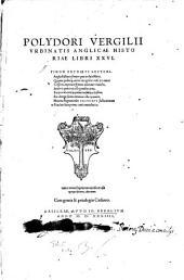 Polydori Vergilii Vrbinatis Anglicae Historiae Libri XXVI: Indices rerum singularum copiosos et usui egregio futuros, adiecimus