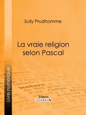 """La vraie religion selon Pascal: Recherche de l'ordonnance purement logique de ses Pensées relatives à la religion, suivie d'une analyse du """"Discours sur les passions de l'amour"""""""