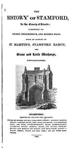 The History of Stamford, in the County of Lincoln: Comprising Its Ancient, Progressive, and Modern State: with an Account of St. Martin's, Stamford Baron, and Great and Little Wothorpe, Northamptonshire