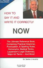 How to Say it and Write it Correctly Now: The Ultimate Reference Book, Containing Practical Grammar, Punctuation, & Spelling Rules, Homonyms, Medical Terms, Layperson's Legal Dictionary, Major Art Terms -- And More!