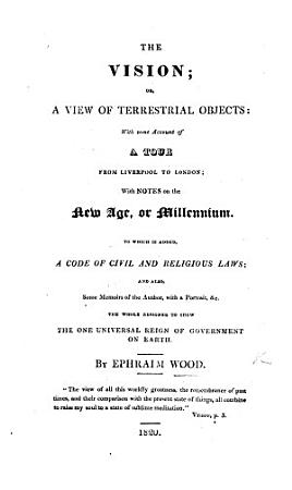 The Vision  Or  a View of Terrestrial Objects  with Some Account of a Tour from Liverpool to London  with Notes on the New Age  Or Millennium  To which is Added  a Code of Civil and Religious Laws  and Also Some Memoirs of the Author  Etc PDF