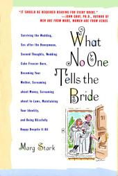What No One Tells the Bride: Surviving the Wedding, Sex After the Honeymoon, Second Thoughts, Wedding Cake Freezer Burn, Becoming Your Mother, Screaming about Money, Screaming about In-Laws, Maintaining Your Identity, and Being Blissfully Happy Despite It All