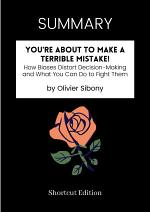 SUMMARY - You're About To Make A Terrible Mistake!: How Biases Distort Decision-Making And What You Can Do To Fight Them By Olivier Sibony