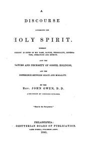 A Discourse Concerning the Holy Spirit: Wherein an Account is Given of His Name, Nature, Personality, Dispensation, Operations and Effects. Also the Nature and Necessity of Gospel Holiness, and the Difference Between Grace and Morality