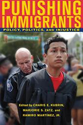 Punishing Immigrants: Policy, Politics, and Injustice