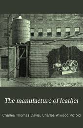 The Manufacture of Leather: Being a Description of All of the Processes for the Tanning and Tawing with Bark, Extracts, Chrome and All Modern Tannages in General Use ... with Special Reference to the Best American Practice ...