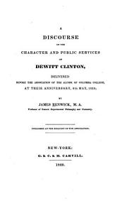 A Discourse on the Character and Public Services of Dewitt Clinton: Delivered Before the Association of the Alumni of Columbia College, at Their Anniversary, 6th May, 1829