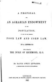 A Proposal for an Agrarian Endowment of the Population, in Lieu of the Existing Poor Law and Corn Law: In a Letter to His Grace the Duke of Richmond, K.G.