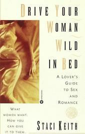 Drive Your Women Wild in Bed: A Lover's Guide to Sex and Romance