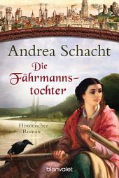 Die Fährmannstochter: Historischer Roman