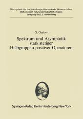 Spektrum und Asymptotik stark stetiger Halbgruppen positiver Operatoren: Vorgelegt in der Sitzung vom 12. Dezember 1981