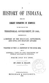 A History of Indiana, from Its Earliest Exploration by Europeans to the Close of the Territorial Government, in 1816: Comprehending a History of the Discovery, Settlement, and Civil and Military Affairs of the Territory of the U. S. Northwest of the River Ohio, and a General View of the Progress of Public Affairs in Indiana, from L8l6 to L856