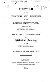 A Letter to the President and Directors of the British Institution; containing the outlines of a plan for the national encouragement of historical painting in the United Kingdom